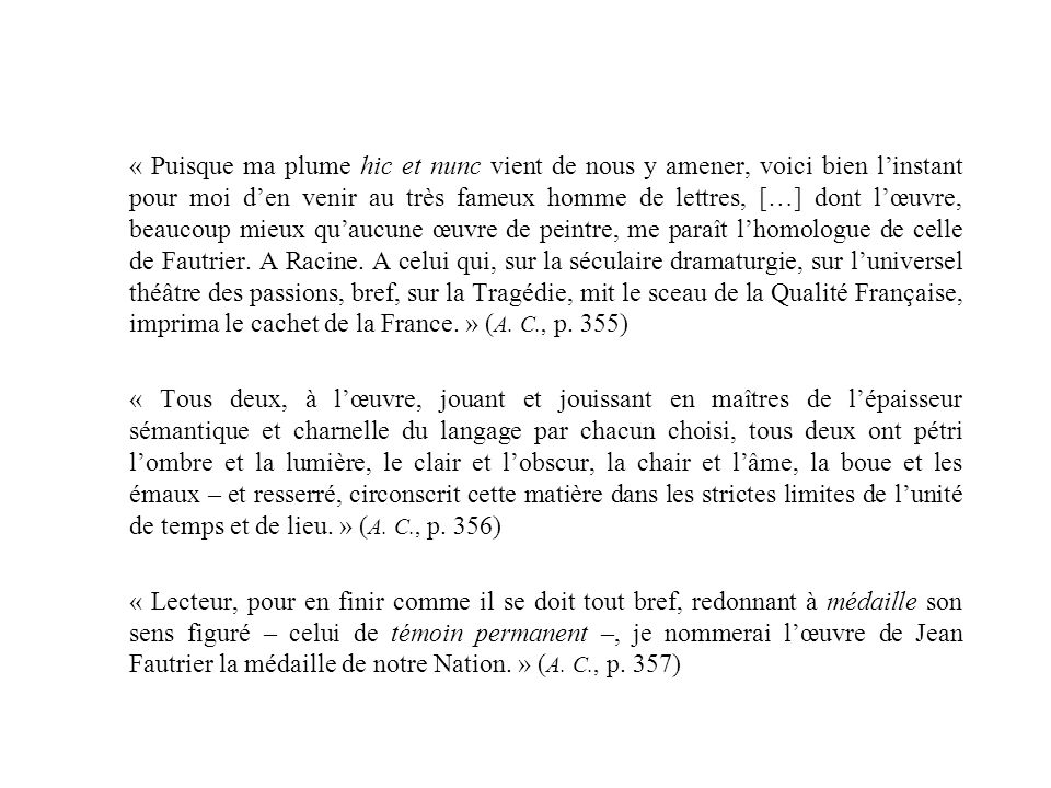 « Puisque ma plume hic et nunc vient de nous y amener, voici bien l'instant pour moi d'en venir au très fameux homme de lettres, […] dont l'œuvre, beaucoup mieux qu'aucune œuvre de peintre, me paraît l'homologue de celle de Fautrier. A Racine. A celui qui, sur la séculaire dramaturgie, sur l'universel théâtre des passions, bref, sur la Tragédie, mit le sceau de la Qualité Française, imprima le cachet de la France. » (A. C., p. 355)